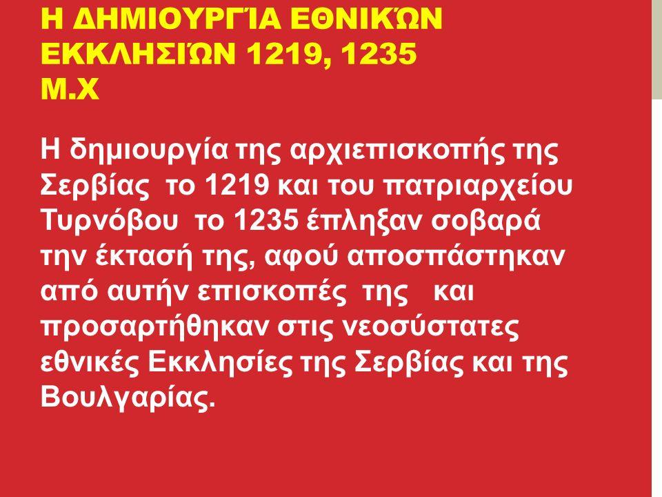 Η ΔΗΜΙΟΥΡΓΊΑ ΕΘΝΙΚΏΝ ΕΚΚΛΗΣΙΏΝ 1219, 1235 Μ.Χ Η δημιουργία της αρχιεπισκοπής της Σερβίας το 1219 και του πατριαρχείου Τυρνόβου το 1235 έπληξαν σοβαρά την έκτασή της, αφού αποσπάστηκαν από αυτήν επισκοπές της και προσαρτήθηκαν στις νεοσύστατες εθνικές Εκκλησίες της Σερβίας και της Βουλγαρίας.