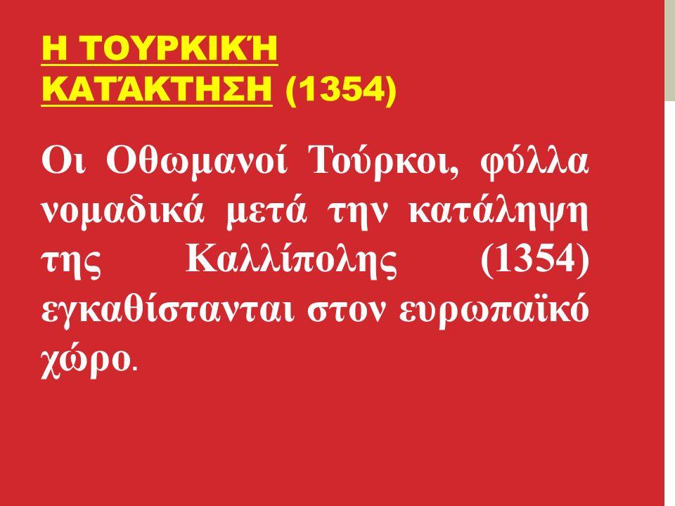 Η ΤΟΥΡΚΙΚΉ ΚΑΤΆΚΤΗΣΗ (1354) Οι Οθωμανοί Τούρκοι, φύλλα νομαδικά μετά την κατάληψη της Καλλίπολης (1354) εγκαθίστανται στον ευρωπαϊκό χώρο.