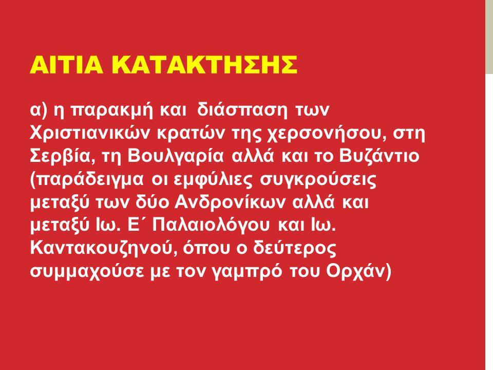 ΑΙΤΙΑ ΚΑΤΑΚΤΗΣΗΣ α) η παρακμή και διάσπαση των Χριστιανικών κρατών της χερσονήσου, στη Σερβία, τη Βουλγαρία αλλά και το Βυζάντιο (παράδειγμα οι εμφύλιες συγκρούσεις μεταξύ των δύο Ανδρονίκων αλλά και μεταξύ Ιω.