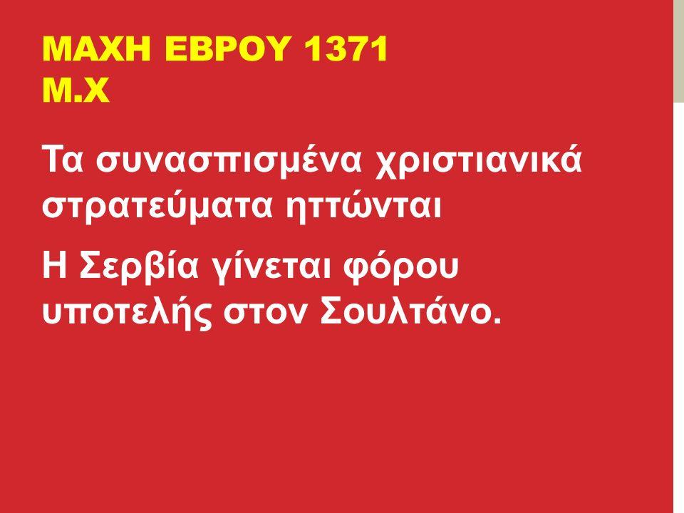 ΜΑΧΗ ΕΒΡΟΥ 1371 Μ.Χ Τα συνασπισμένα χριστιανικά στρατεύματα ηττώνται Η Σερβία γίνεται φόρου υποτελής στον Σουλτάνο.