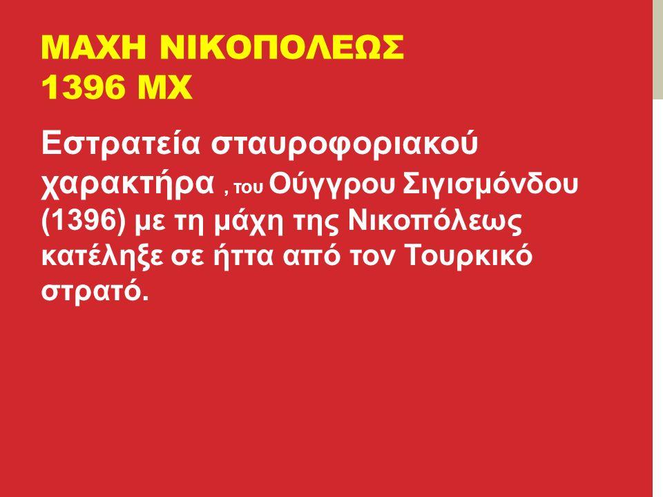 ΜΑΧΗ ΝΙΚΟΠΟΛΕΩΣ 1396 ΜΧ Εστρατεία σταυροφοριακού χαρακτήρα, του Ούγγρου Σιγισμόνδου (1396) με τη μάχη της Νικοπόλεως κατέληξε σε ήττα από τον Τουρκικό στρατό.