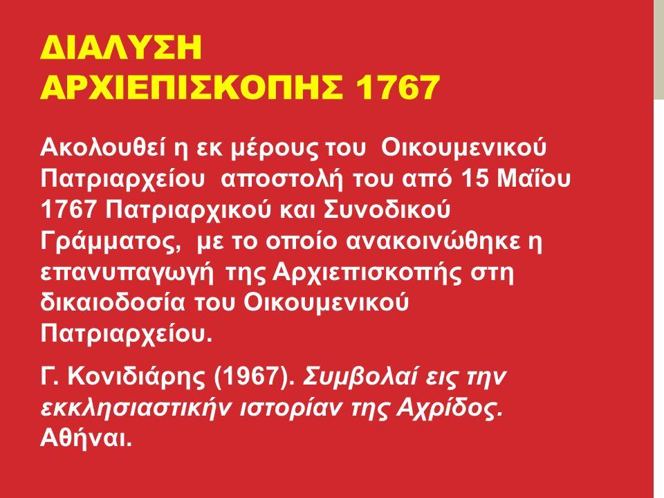 ΔΙΑΛΥΣΗ ΑΡΧΙΕΠΙΣΚΟΠΗΣ 1767 Ακολουθεί η εκ μέρους του Οικουμενικού Πατριαρχείου αποστολή του από 15 Μαΐου 1767 Πατριαρχικού και Συνοδικού Γράμματος, με το οποίο ανακοινώθηκε η επανυπαγωγή της Αρχιεπισκοπής στη δικαιοδοσία του Οικουμενικού Πατριαρχείου.