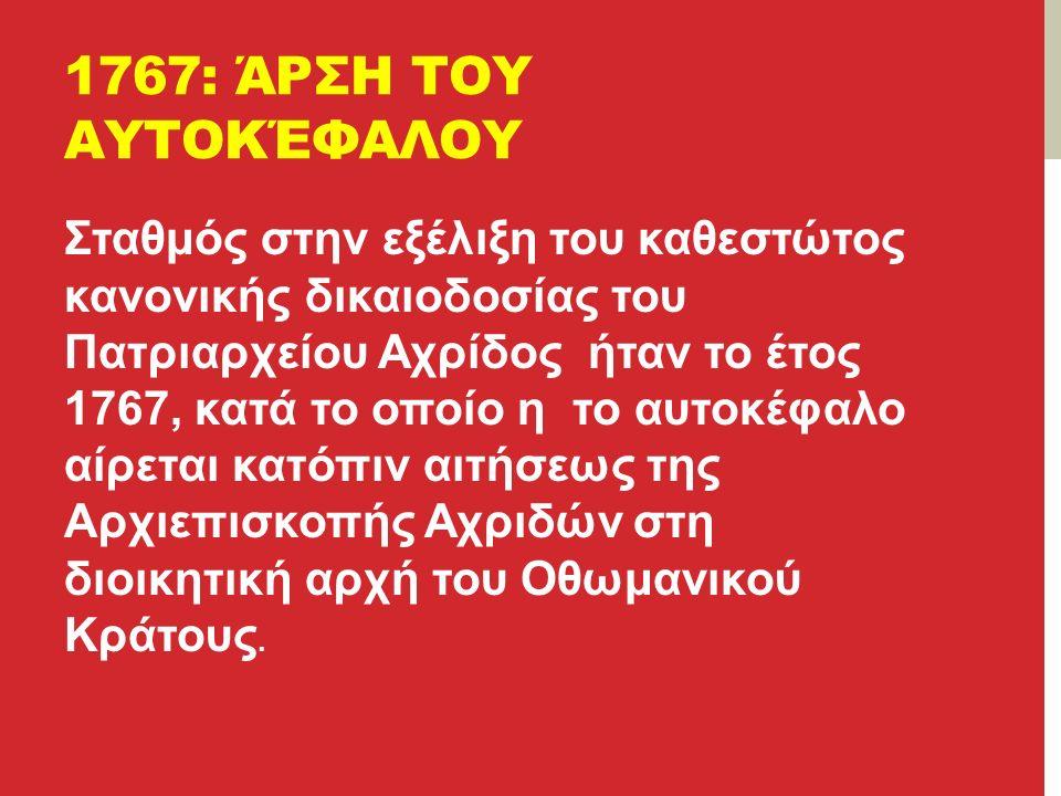 1767: ΆΡΣΗ ΤΟΥ ΑΥΤΟΚΈΦΑΛΟΥ Σταθμός στην εξέλιξη του καθεστώτος κανονικής δικαιοδοσίας του Πατριαρχείου Αχρίδος ήταν το έτος 1767, κατά το οποίο η το αυτοκέφαλο αίρεται κατόπιν αιτήσεως της Αρχιεπισκοπής Αχριδών στη διοικητική αρχή του Οθωμανικού Κράτους.