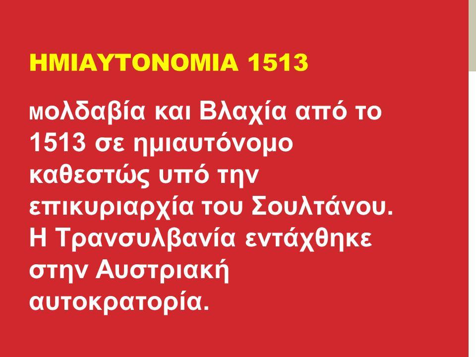 ΗΜΙΑΥΤΟΝΟΜΙΑ 1513 Μ ολδαβία και Βλαχία από το 1513 σε ημιαυτόνομο καθεστώς υπό την επικυριαρχία του Σουλτάνου.