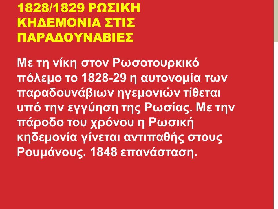 1828/1829 ΡΩΣΙΚΗ ΚΗΔΕΜΟΝΙΑ ΣΤΙΣ ΠΑΡΑΔΟΥΝΑΒΙΕΣ Με τη νίκη στον Ρωσοτουρκικό πόλεμο το 1828-29 η αυτονομία των παραδουνάβιων ηγεμονιών τίθεται υπό την εγγύηση της Ρωσίας.