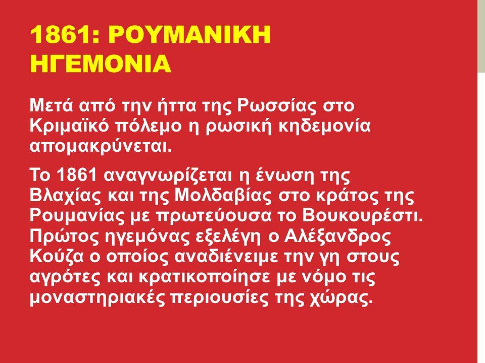 1861: ΡΟΥΜΑΝΙΚΗ ΗΓΕΜΟΝΙΑ Μετά από την ήττα της Ρωσσίας στο Κριμαϊκό πόλεμο η ρωσική κηδεμονία απομακρύνεται.