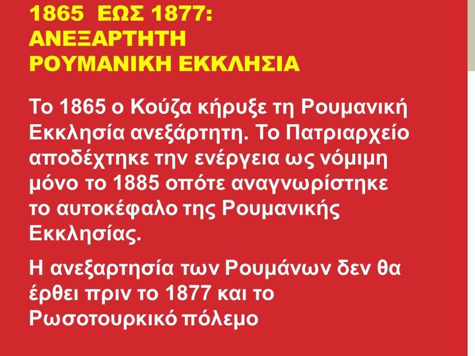 1865 ΕΩΣ 1877: ΑΝΕΞΑΡΤΗΤΗ ΡΟΥΜΑΝΙΚΗ ΕΚΚΛΗΣΙΑ Το 1865 ο Κούζα κήρυξε τη Ρουμανική Εκκλησία ανεξάρτητη.