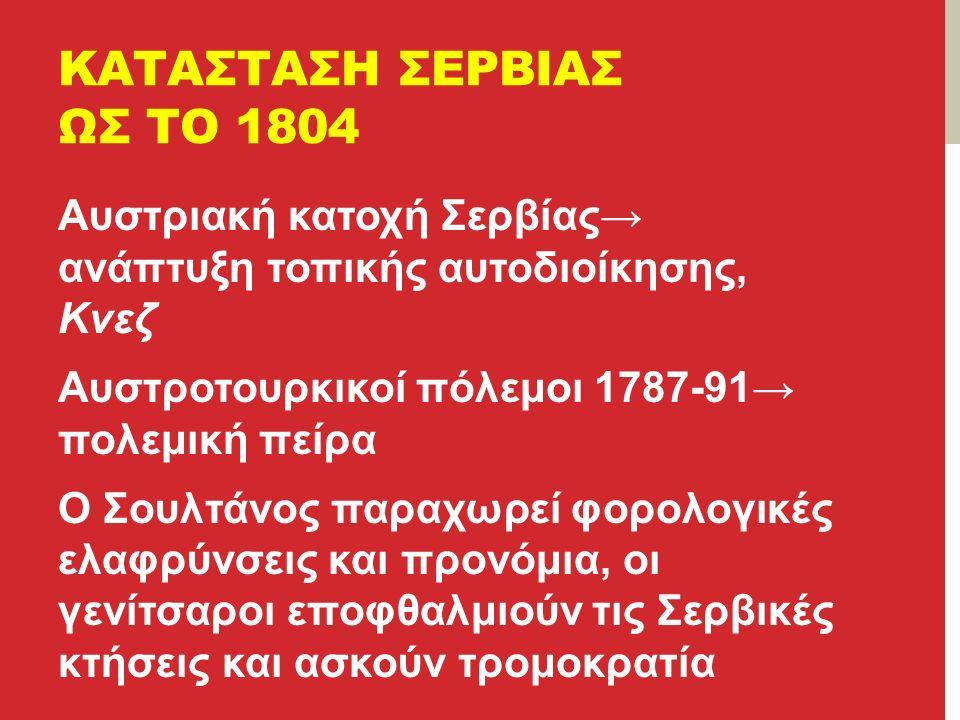 ΚΑΤΑΣΤΑΣΗ ΣΕΡΒΙΑΣ ΩΣ ΤΟ 1804 Αυστριακή κατοχή Σερβίας→ ανάπτυξη τοπικής αυτοδιοίκησης, Κνεζ Αυστροτουρκικοί πόλεμοι 1787-91→ πολεμική πείρα Ο Σουλτάνος παραχωρεί φορολογικές ελαφρύνσεις και προνόμια, οι γενίτσαροι εποφθαλμιούν τις Σερβικές κτήσεις και ασκούν τρομοκρατία