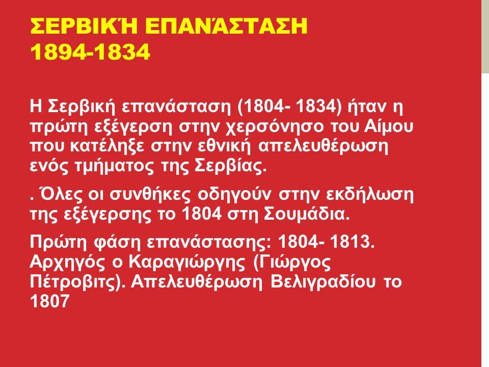 ΣΕΡΒΙΚΉ ΕΠΑΝΆΣΤΑΣΗ 1894-1834 Η Σερβική επανάσταση (1804- 1834) ήταν η πρώτη εξέγερση στην χερσόνησο του Αίμου που κατέληξε στην εθνική απελευθέρωση ενός τμήματος της Σερβίας..