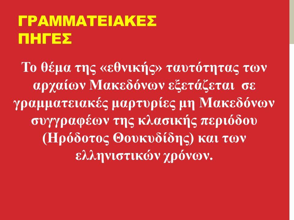 ΓΡΑΜΜΑΤΕΙΑΚΕΣ ΠΗΓΕΣ Το θέμα της «εθνικής» ταυτότητας των αρχαίων Μακεδόνων εξετάζεται σε γραμματειακές μαρτυρίες μη Μακεδόνων συγγραφέων της κλασικής περιόδου (Ηρόδοτος Θουκυδίδης) και των ελληνιστικών χρόνων.