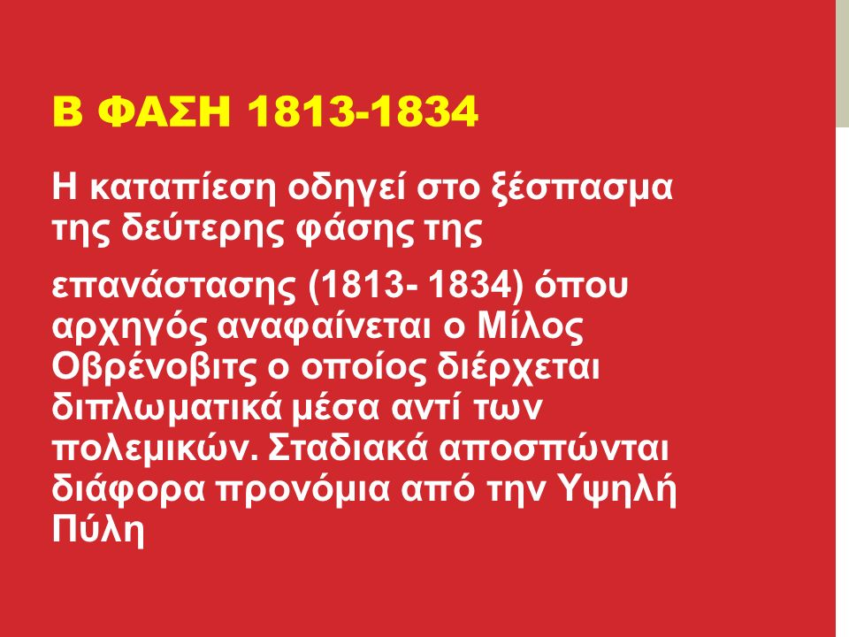 Β ΦΑΣΗ 1813-1834 Η καταπίεση οδηγεί στο ξέσπασμα της δεύτερης φάσης της επανάστασης (1813- 1834) όπου αρχηγός αναφαίνεται ο Μίλος Οβρένοβιτς ο οποίος διέρχεται διπλωματικά μέσα αντί των πολεμικών.