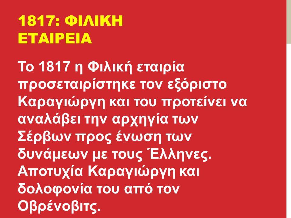 1817: ΦΙΛΙΚΗ ΕΤΑΙΡΕΙΑ Το 1817 η Φιλική εταιρία προσεταιρίστηκε τον εξόριστο Καραγιώργη και του προτείνει να αναλάβει την αρχηγία των Σέρβων προς ένωση των δυνάμεων με τους Έλληνες.