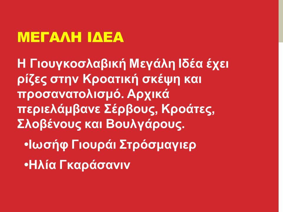 ΜΕΓΑΛΗ ΙΔΕΑ Η Γιουγκοσλαβική Μεγάλη Ιδέα έχει ρίζες στην Κροατική σκέψη και προσανατολισμό.