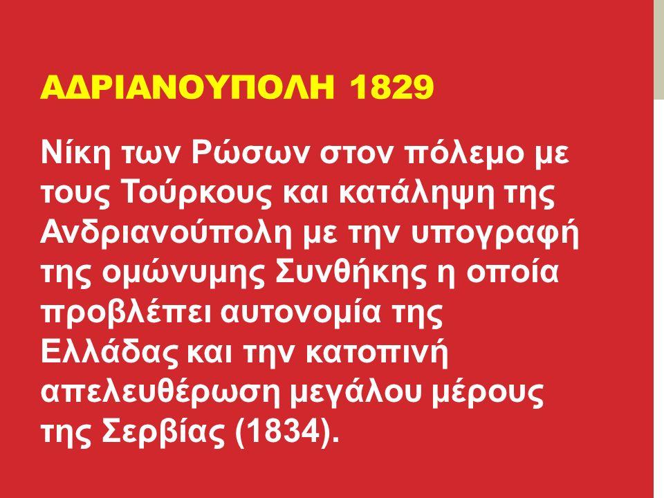 ΑΔΡΙΑΝΟΥΠΟΛΗ 1829 Νίκη των Ρώσων στον πόλεμο με τους Τούρκους και κατάληψη της Ανδριανούπολη με την υπογραφή της ομώνυμης Συνθήκης η οποία προβλέπει αυτονομία της Ελλάδας και την κατοπινή απελευθέρωση μεγάλου μέρους της Σερβίας (1834).