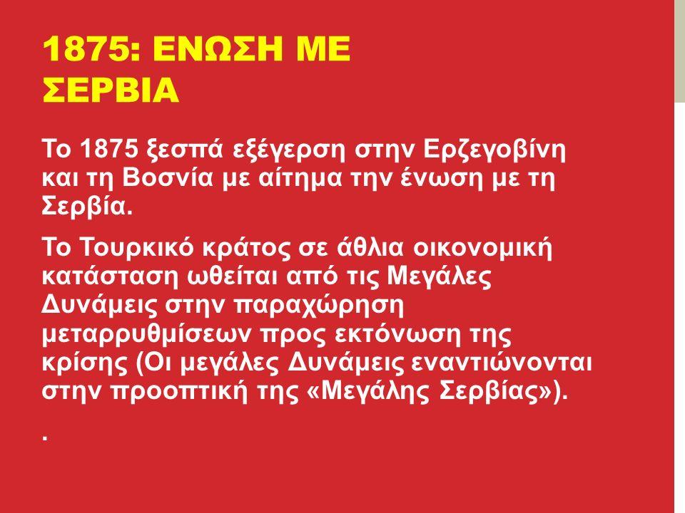 1875: ΕΝΩΣΗ ΜΕ ΣΕΡΒΙΑ Το 1875 ξεσπά εξέγερση στην Ερζεγοβίνη και τη Βοσνία με αίτημα την ένωση με τη Σερβία.