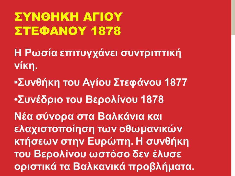 ΣΥΝΘΗΚΗ ΑΓΙΟΥ ΣΤΕΦΑΝΟΥ 1878 Η Ρωσία επιτυγχάνει συντριπτική νίκη.
