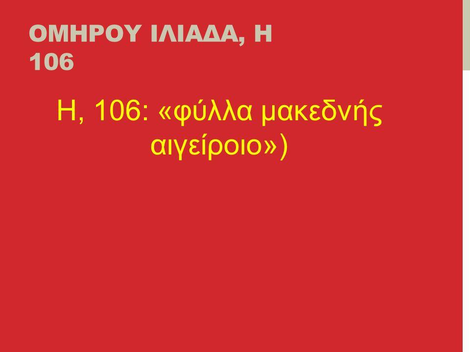 ΟΜΗΡΟΥ ΙΛΙΑΔΑ, Η 106 H, 106: «φύλλα μακεδνής αιγείροιο»)