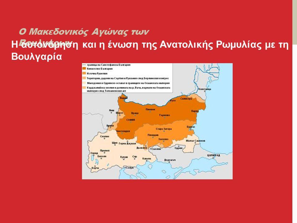 Ο Μακεδονικός Αγώνας των Βουλγάρων Η αυτονόμηση και η ένωση της Ανατολικής Ρωμυλίας με τη Βουλγαρία