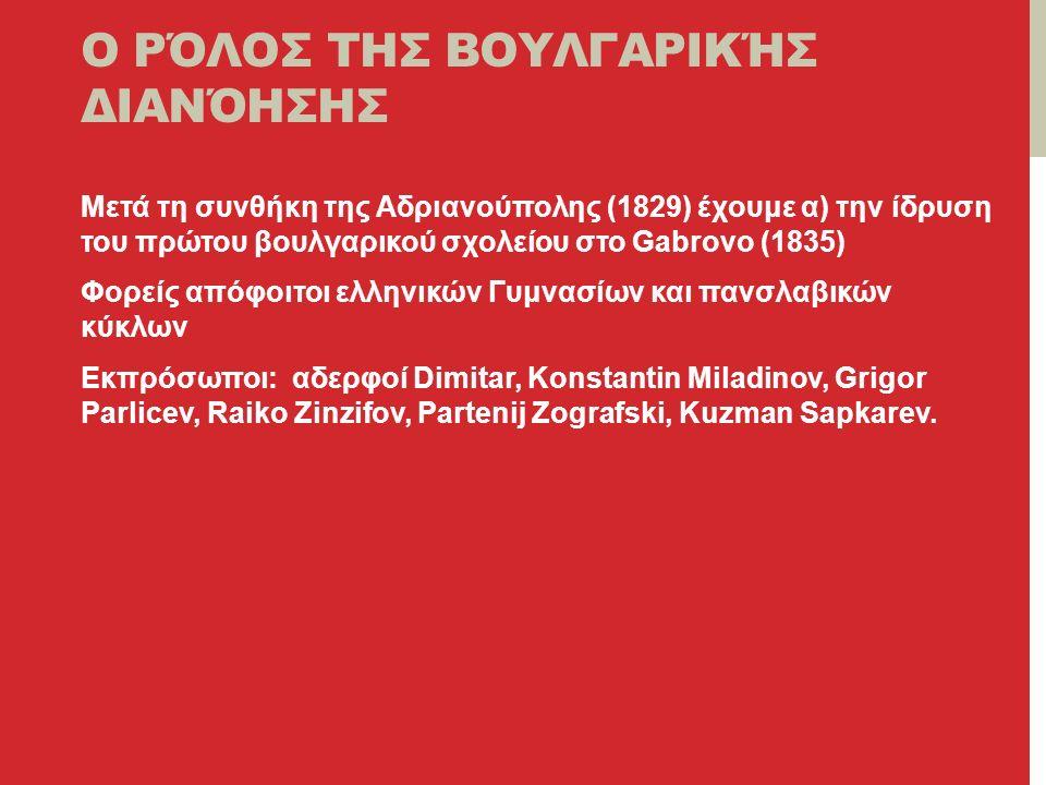 Ο ΡΌΛΟΣ ΤΗΣ ΒΟΥΛΓΑΡΙΚΉΣ ΔΙΑΝΌΗΣΗΣ Μετά τη συνθήκη της Αδριανούπολης (1829) έχουμε α) την ίδρυση του πρώτου βουλγαρικού σχολείου στο Gabrovo (1835) Φορείς απόφοιτοι ελληνικών Γυμνασίων και πανσλαβικών κύκλων Εκπρόσωποι: αδερφοί Dimitar, Konstantin Miladinov, Grigor Parlicev, Raiko Zinzifov, Partenij Zografski, Kuzman Sapkarev.