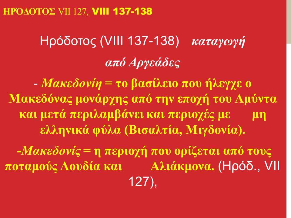 ΗΡΌΔΟΤΟΣ VII 127, VIII 137-138 Ηρόδοτος (VIII 137-138) καταγωγή από Αργεάδες - Μακεδονίη = το βασίλειο που ήλεγχε ο Μακεδόνας μονάρχης από την εποχή του Αμύντα και μετά περιλαμβάνει και περιοχές με μη ελληνικά φύλα (Bισαλτία, Μιγδονία).