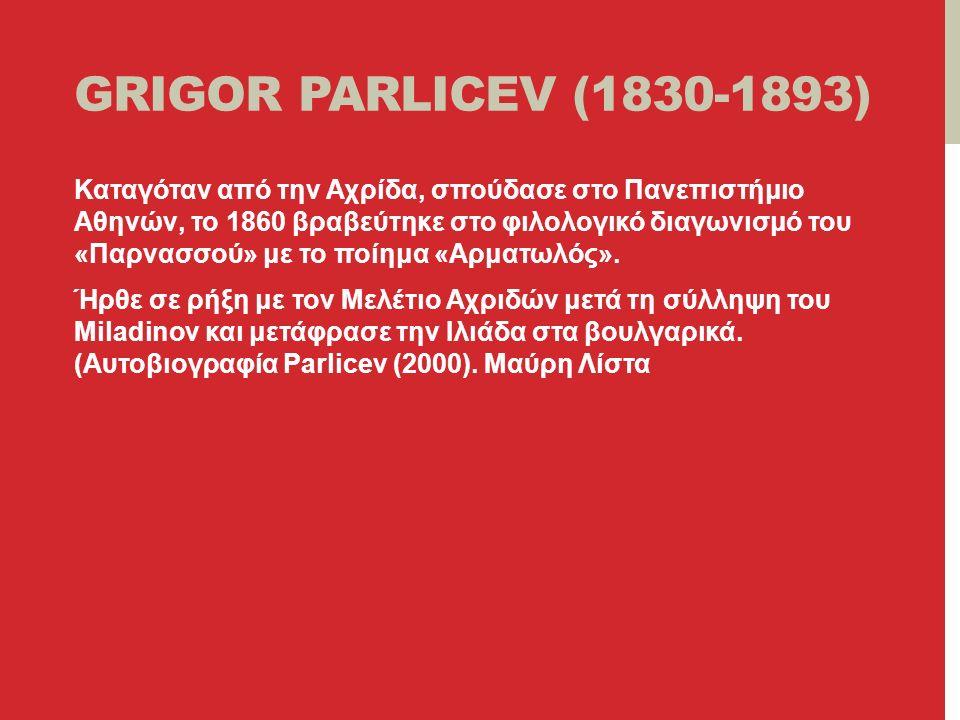 GRIGOR PARLICEV (1830-1893) Καταγόταν από την Αχρίδα, σπούδασε στο Πανεπιστήμιο Αθηνών, το 1860 βραβεύτηκε στο φιλολογικό διαγωνισμό του «Παρνασσού» με το ποίημα «Αρματωλός».