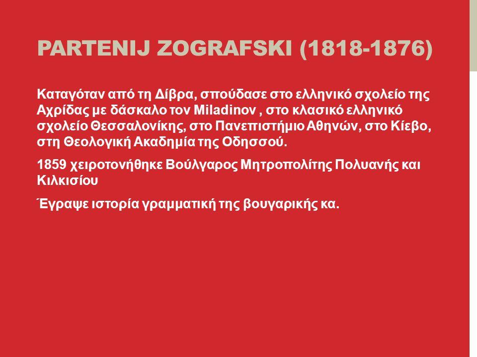 PARTENIJ ZOGRAFSKI (1818-1876) Καταγόταν από τη Δίβρα, σπούδασε στο ελληνικό σχολείο της Αχρίδας με δάσκαλο τον Miladinov, στο κλασικό ελληνικό σχολείο Θεσσαλονίκης, στο Πανεπιστήμιο Αθηνών, στο Κίεβο, στη Θεολογική Ακαδημία της Οδησσού.