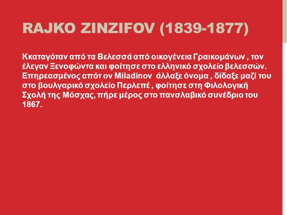 RAJKO ZINZIFOV (1839-1877) Kκαταγόταν από τα Βελεσσά από οικογένεια Γραικομάνων, τον έλεγαν Ξενοφώντα και φοίτησε στο ελληνικό σχολείο βελεσσών.