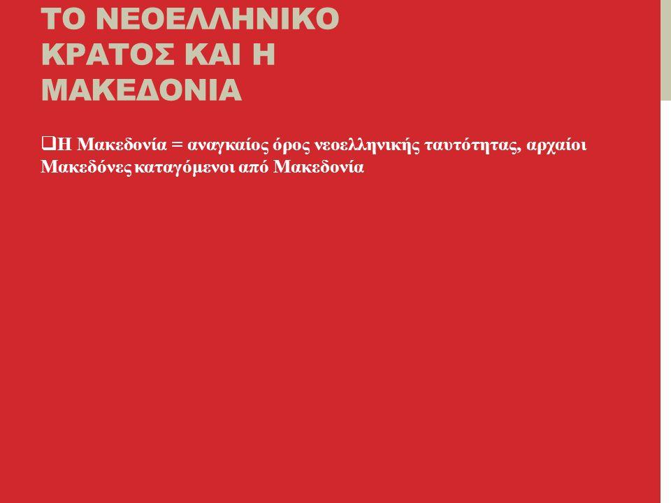 ΤΟ ΝΕΟΕΛΛΗΝΙΚΟ ΚΡΑΤΟΣ ΚΑΙ Η ΜΑΚΕΔΟΝΙΑ  Η Μακεδονία = αναγκαίος όρος νεοελληνικής ταυτότητας, αρχαίοι Μακεδόνες καταγόμενοι από Μακεδονία
