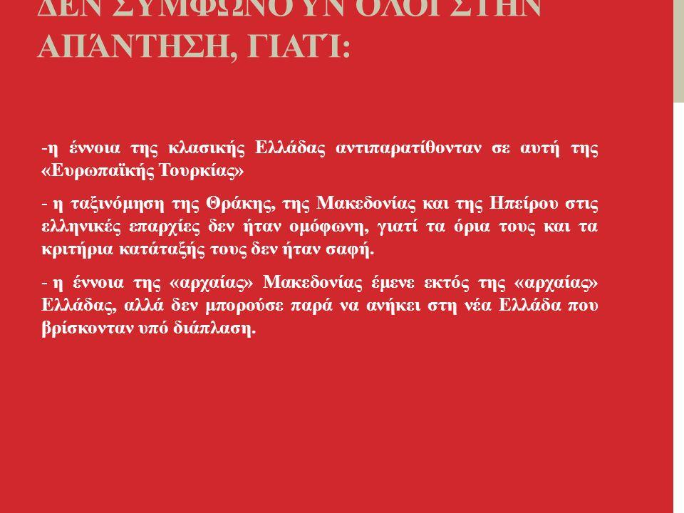 ΔΕΝ ΣΥΜΦΩΝΟΎΝ ΌΛΟΙ ΣΤΗΝ ΑΠΆΝΤΗΣΗ, ΓΙΑΤΊ: -η έννοια της κλασικής Ελλάδας αντιπαρατίθονταν σε αυτή της «Ευρωπαϊκής Τουρκίας» - η ταξινόμηση της Θράκης, της Μακεδονίας και της Ηπείρου στις ελληνικές επαρχίες δεν ήταν ομόφωνη, γιατί τα όρια τους και τα κριτήρια κατάταξής τους δεν ήταν σαφή.