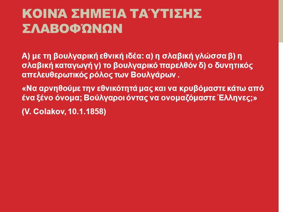 ΚΟΙΝΆ ΣΗΜΕΊΑ ΤΑΎΤΙΣΗΣ ΣΛΑΒΟΦΏΝΩΝ Α) με τη βουλγαρική εθνική ιδέα: α) η σλαβική γλώσσα β) η σλαβική καταγωγή γ) το βουλγαρικό παρελθόν δ) ο δυνητικός απελευθερωτικός ρόλος των Βουλγάρων.