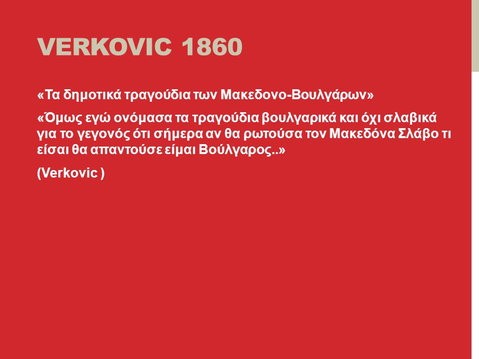 VERKOVIC 1860 «Τα δημοτικά τραγούδια των Μακεδονο-Βουλγάρων» «Όμως εγώ ονόμασα τα τραγούδια βουλγαρικά και όχι σλαβικά για το γεγονός ότι σήμερα αν θα ρωτούσα τον Μακεδόνα Σλάβο τι είσαι θα απαντούσε είμαι Βούλγαρος..» (Verkovic )