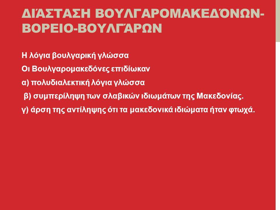 ΔΙΆΣΤΑΣΗ ΒΟΥΛΓΑΡΟΜΑΚΕΔΌΝΩΝ- ΒΟΡΕΙΟ-ΒΟΥΛΓΆΡΩΝ Η λόγια βουλγαρική γλώσσα Οι Βουλγαρομακεδόνες επιδίωκαν α) πολυδιαλεκτική λόγια γλώσσα β) συμπερίληψη των σλαβικών ιδιωμάτων της Μακεδονίας.