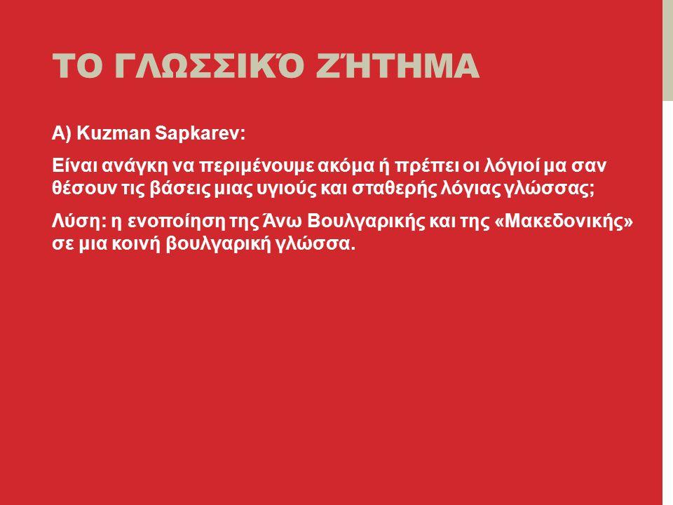 ΤΟ ΓΛΩΣΣΙΚΌ ΖΉΤΗΜΑ A) Kuzman Sapkarev: Είναι ανάγκη να περιμένουμε ακόμα ή πρέπει οι λόγιοί μα σαν θέσουν τις βάσεις μιας υγιούς και σταθερής λόγιας γλώσσας; Λύση: η ενοποίηση της Άνω Βουλγαρικής και της «Μακεδονικής» σε μια κοινή βουλγαρική γλώσσα.