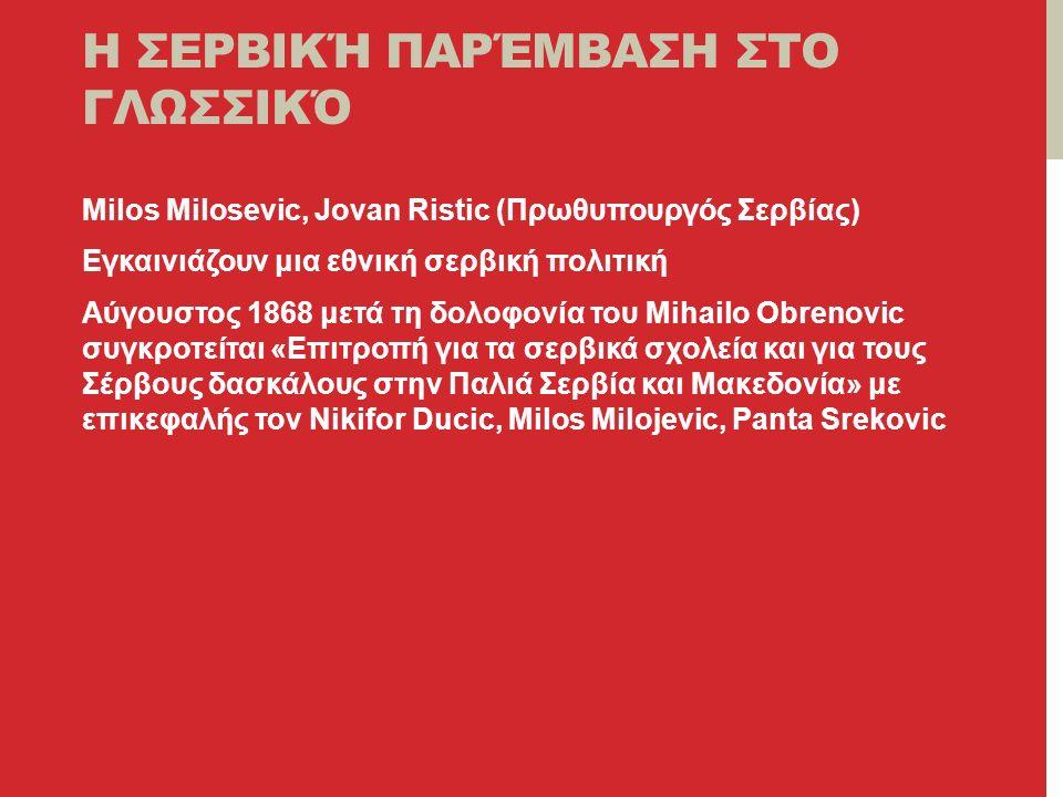 Η ΣΕΡΒΙΚΉ ΠΑΡΈΜΒΑΣΗ ΣΤΟ ΓΛΩΣΣΙΚΌ Milos Milosevic, Jovan Ristic (Πρωθυπουργός Σερβίας) Εγκαινιάζουν μια εθνική σερβική πολιτική Αύγουστος 1868 μετά τη δολοφονία του Mihailo Obrenovic συγκροτείται «Επιτροπή για τα σερβικά σχολεία και για τους Σέρβους δασκάλους στην Παλιά Σερβία και Μακεδονία» με επικεφαλής τον Nikifor Ducic, Milos Milojevic, Panta Srekovic