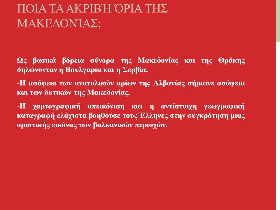 ΠΟΙΑ ΤΑ ΑΚΡΙΒΉ ΌΡΙΑ ΤΗΣ ΜΑΚΕΔΟΝΊΑΣ; Ως βασικά βόρεια σύνορα της Μακεδονίας και της Θράκης δηλώνονταν η Βουλγαρία και η Σερβία.
