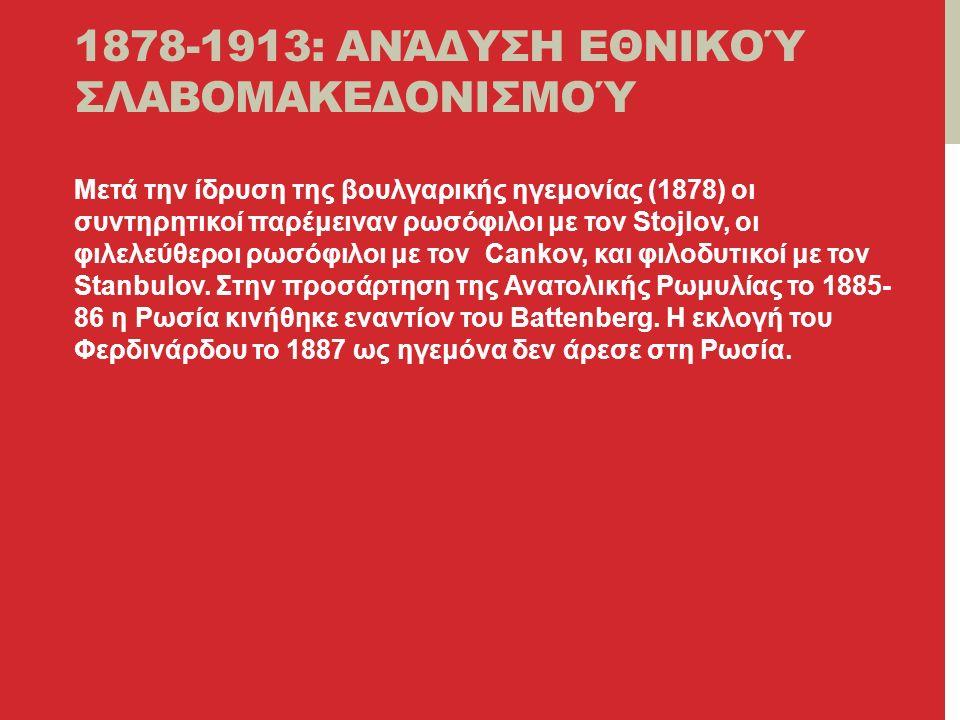 1878-1913: ΑΝΆΔΥΣΗ ΕΘΝΙΚΟΎ ΣΛΑΒΟΜΑΚΕΔΟΝΙΣΜΟΎ Μετά την ίδρυση της βουλγαρικής ηγεμονίας (1878) οι συντηρητικοί παρέμειναν ρωσόφιλοι με τον Stojlov, οι φιλελεύθεροι ρωσόφιλοι με τον Cankov, και φιλοδυτικοί με τον Stanbulov.