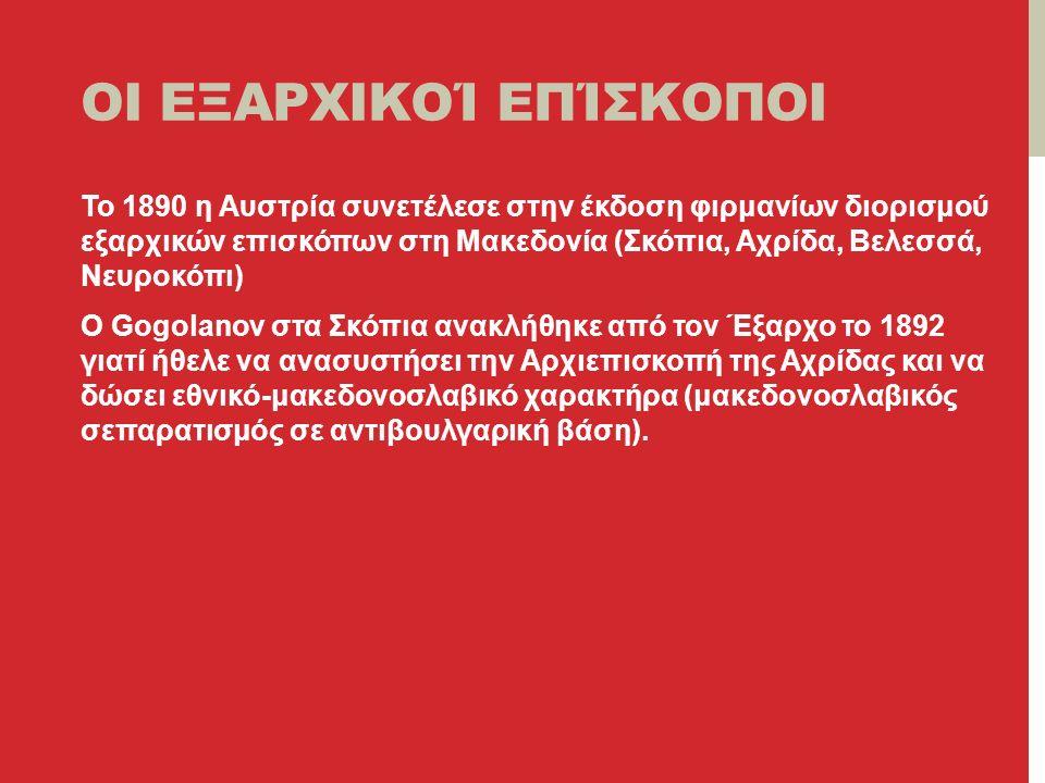 ΟΙ ΕΞΑΡΧΙΚΟΊ ΕΠΊΣΚΟΠΟΙ Το 1890 η Αυστρία συνετέλεσε στην έκδοση φιρμανίων διορισμού εξαρχικών επισκόπων στη Μακεδονία (Σκόπια, Αχρίδα, Βελεσσά, Νευροκόπι) Ο Gogolanov στα Σκόπια ανακλήθηκε από τον Έξαρχο το 1892 γιατί ήθελε να ανασυστήσει την Αρχιεπισκοπή της Αχρίδας και να δώσει εθνικό-μακεδονοσλαβικό χαρακτήρα (μακεδονοσλαβικός σεπαρατισμός σε αντιβουλγαρική βάση).