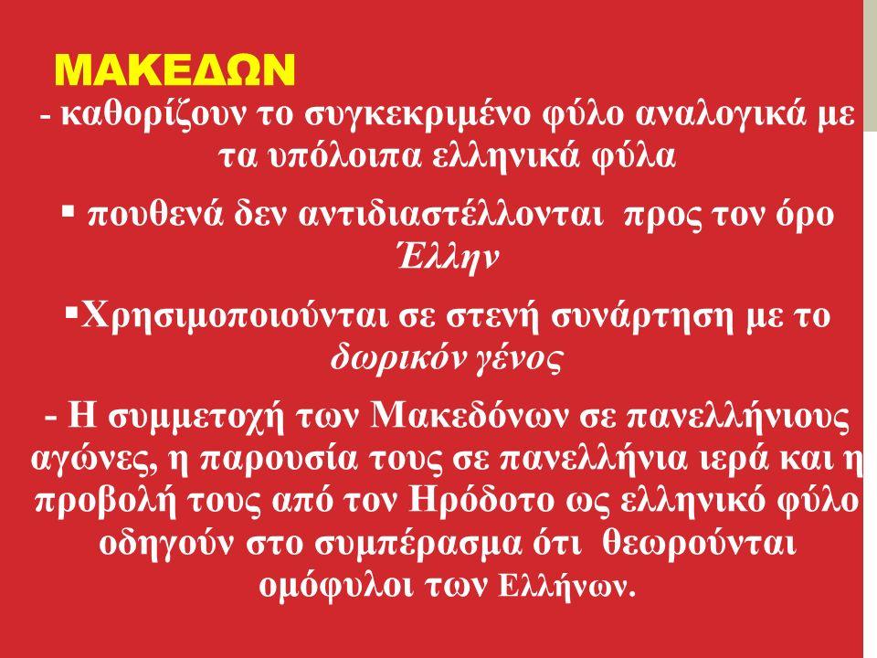 ΜΑΚΕΔΩΝ - καθορίζουν το συγκεκριμένο φύλο αναλογικά με τα υπόλοιπα ελληνικά φύλα  πουθενά δεν αντιδιαστέλλονται προς τον όρο Έλλην  Χρησιμοποιούνται σε στενή συνάρτηση με το δωρικόν γένος - Η συμμετοχή των Μακεδόνων σε πανελλήνιους αγώνες, η παρουσία τους σε πανελλήνια ιερά και η προβολή τους από τον Ηρόδοτο ως ελληνικό φύλο οδηγούν στο συμπέρασμα ότι θεωρούνται ομόφυλοι των Ελλήνων.