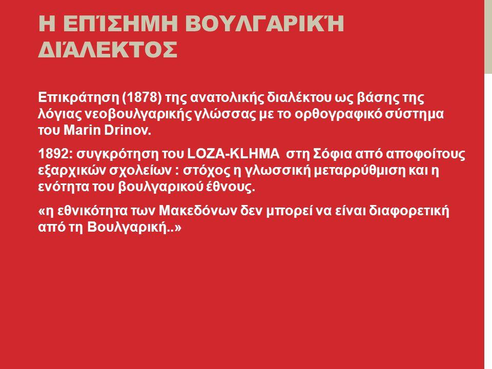 Η ΕΠΊΣΗΜΗ ΒΟΥΛΓΑΡΙΚΉ ΔΙΆΛΕΚΤΟΣ Επικράτηση (1878) της ανατολικής διαλέκτου ως βάσης της λόγιας νεοβουλγαρικής γλώσσας με το ορθογραφικό σύστημα του Marin Drinov.