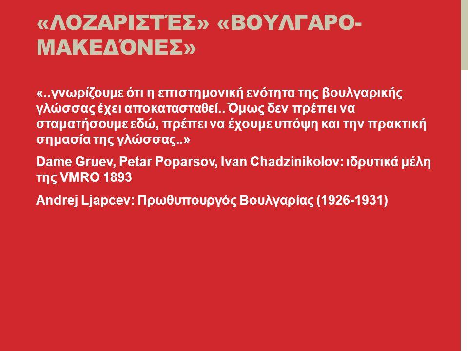 «ΛΟΖΑΡΙΣΤΈΣ» «ΒΟΥΛΓΑΡΟ- ΜΑΚΕΔΌΝΕΣ» «..γνωρίζουμε ότι η επιστημονική ενότητα της βουλγαρικής γλώσσας έχει αποκατασταθεί..