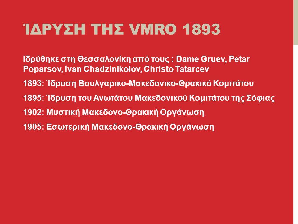 ΊΔΡΥΣΗ ΤΗΣ VMRO 1893 Ιδρύθηκε στη Θεσσαλονίκη από τους : Dame Gruev, Petar Poparsov, Ivan Chadzinikolov, Christo Tatarcev 1893: Ίδρυση Βουλγαρικο-Μακεδονικο-Θρακικό Κομιτάτου 1895: Ίδρυση του Ανωτάτου Μακεδονικού Κομιτάτου της Σόφιας 1902: Μυστική Μακεδονο-Θρακική Οργάνωση 1905: Εσωτερική Μακεδονο-Θρακική Οργάνωση