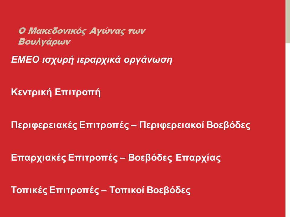 Ο Μακεδονικός Αγώνας των Βουλγάρων ΕΜΕΟ ισχυρή ιεραρχικά οργάνωση Κεντρική Επιτροπή Περιφερειακές Επιτροπές – Περιφερειακοί Βοεβόδες Επαρχιακές Επιτροπές – Βοεβόδες Επαρχίας Τοπικές Επιτροπές – Τοπικοί Βοεβόδες