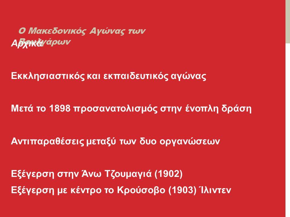 Ο Μακεδονικός Αγώνας των Βουλγάρων Αρχικά Εκκλησιαστικός και εκπαιδευτικός αγώνας Μετά το 1898 προσανατολισμός στην ένοπλη δράση Αντιπαραθέσεις μεταξύ των δυο οργανώσεων Εξέγερση στην Άνω Τζουμαγιά (1902) Εξέγερση με κέντρο το Κρούσοβο (1903) Ίλιντεν