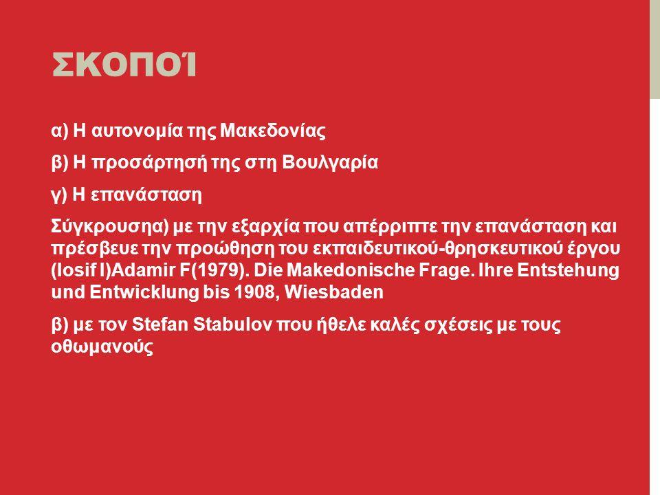 ΣΚΟΠΟΊ α) Η αυτονομία της Μακεδονίας β) Η προσάρτησή της στη Βουλγαρία γ) Η επανάσταση Σύγκρουσηα) με την εξαρχία που απέρριπτε την επανάσταση και πρέσβευε την προώθηση του εκπαιδευτικού-θρησκευτικού έργου (Ιosif I)Αdamir F(1979).