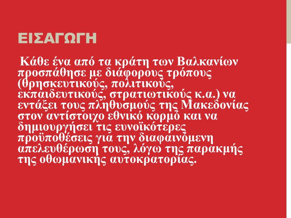 ΕΙΣΑΓΩΓΗ Κάθε ένα από τα κράτη των Βαλκανίων προσπάθησε με διάφορους τρόπους (θρησκευτικούς, πολιτικούς, εκπαιδευτικούς, στρατιωτικούς κ.α.) να εντάξει τους πληθυσμούς της Μακεδονίας στον αντίστοιχο εθνικό κορμό και να δημιουργήσει τις ευνοϊκότερες προϋποθέσεις για την διαφαινόμενη απελευθέρωση τους, λόγω της παρακμής της οθωμανικής αυτοκρατορίας.