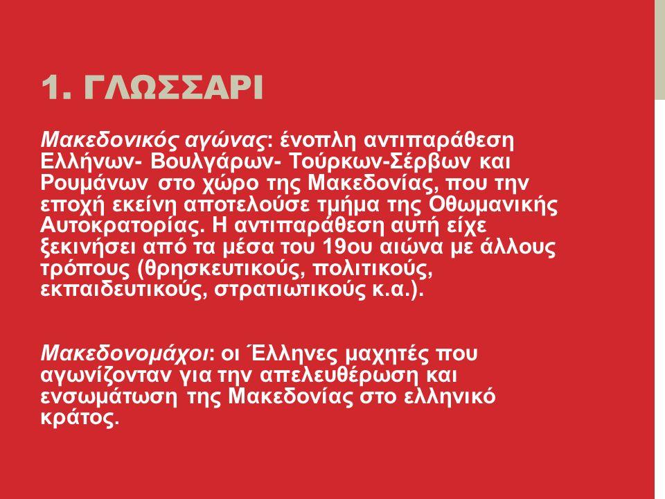 1. ΓΛΩΣΣΑΡΙ Μακεδονικός αγώνας: ένοπλη αντιπαράθεση Ελλήνων- Βουλγάρων- Τούρκων-Σέρβων και Ρουμάνων στο χώρο της Μακεδονίας, που την εποχή εκείνη αποτ