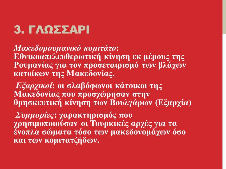 3. ΓΛΩΣΣΑΡΙ Μακεδορουμανικό κομιτάτο: Εθνικοαπελευθερωτική κίνηση εκ μέρους της Ρουμανίας για τον προσεταιρισμό των βλάχων κατοίκων της Μακεδονίας. Εξ