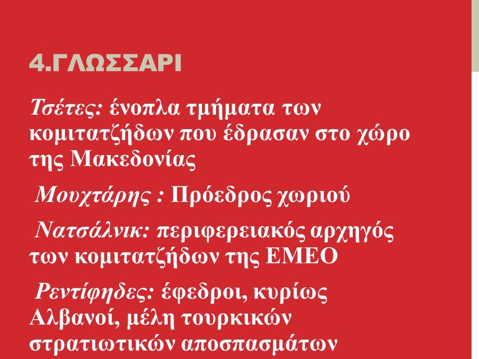 4.ΓΛΩΣΣΑΡΙ Τσέτες: ένοπλα τμήματα των κομιτατζήδων που έδρασαν στο χώρο της Μακεδονίας Μουχτάρης : Πρόεδρος χωριού Νατσάλνικ: περιφερειακός αρχηγός των κομιτατζήδων της ΕΜΕΟ Ρεντίφηδες: έφεδροι, κυρίως Αλβανοί, μέλη τουρκικών στρατιωτικών αποσπασμάτων
