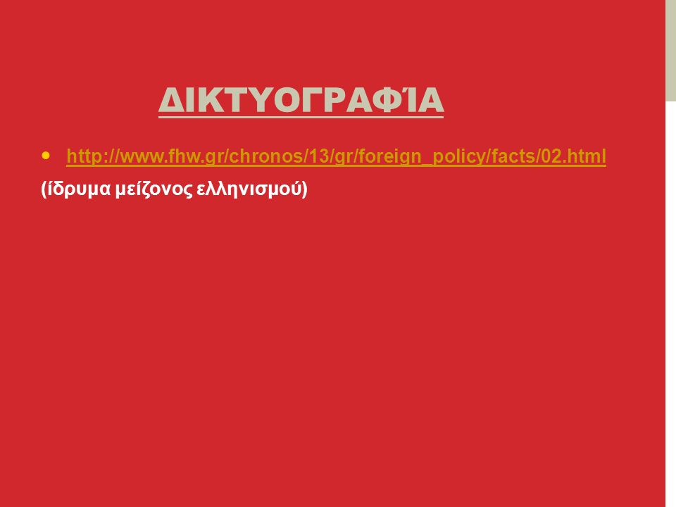 ΔΙΚΤΥΟΓΡΑΦΊΑ http://www.fhw.gr/chronos/13/gr/foreign_policy/facts/02.html (ίδρυμα μείζονος ελληνισμού)