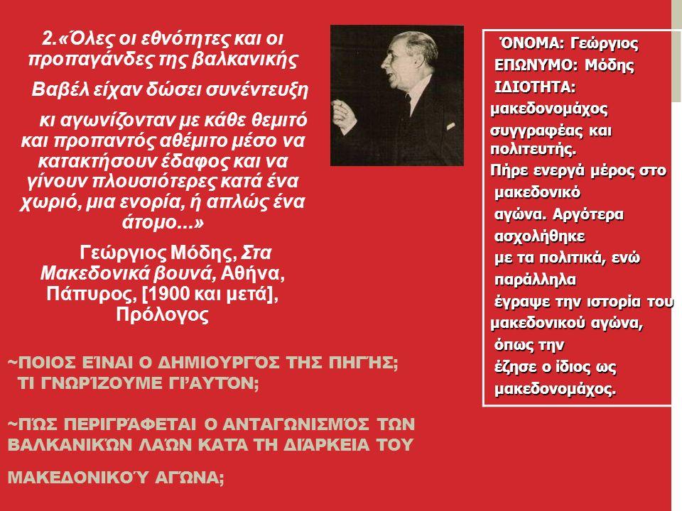 2.«Όλες οι εθνότητες και οι προπαγάνδες της βαλκανικής Βαβέλ είχαν δώσει συνέντευξη κι αγωνίζονταν με κάθε θεμιτό και προπαντός αθέμιτο μέσο να κατακτήσουν έδαφος και να γίνουν πλουσιότερες κατά ένα χωριό, μια ενορία, ή απλώς ένα άτομο...» Γεώργιος Μόδης, Στα Μακεδονικά βουνά, Αθήνα, Πάπυρος, [1900 και μετά], Πρόλογος ΌΝΟΜΑ: Γεώργιος ΌΝΟΜΑ: Γεώργιος ΕΠΩΝΥΜΟ: Μόδης ΕΠΩΝΥΜΟ: Μόδης ΙΔΙΟΤΗΤΑ: ΙΔΙΟΤΗΤΑ:μακεδονομάχος συγγραφέας και πολιτευτής.